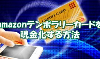 amazonテンポラリーカードを3万円分現金化する方法とは?【ブラック可】