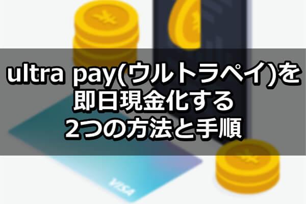ultra pay(ウルトラペイ)を即日現金化する2つの方法と手順